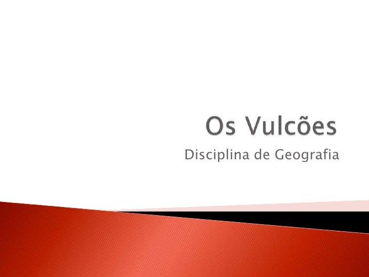 Os Vulcões<br />Disciplina de Geografia<br />