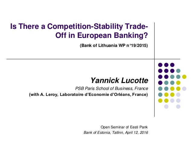 Is There a Competition-Stability Trade- Off in European Banking? (Bank of Lithuania WP n°19/2015) Yannick Lucotte PSB Pari...