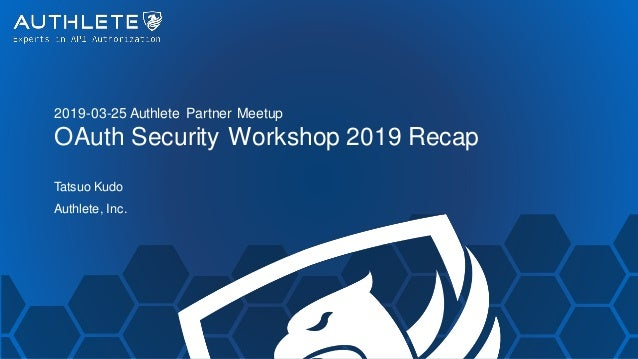 2019-03-25 Authlete Partner Meetup OAuth Security Workshop 2019 Recap Tatsuo Kudo Authlete, Inc.