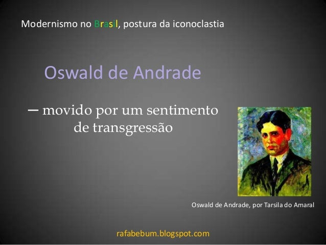 Oswald de Andrade ─ movido por um sentimento de transgressão Modernismo no Brasil, postura da iconoclastia rafabebum.blogs...