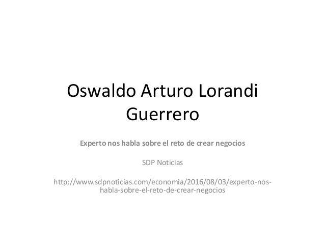 Oswaldo Arturo Lorandi Guerrero Experto nos habla sobre el reto de crear negocios SDP Noticias http://www.sdpnoticias.com/...