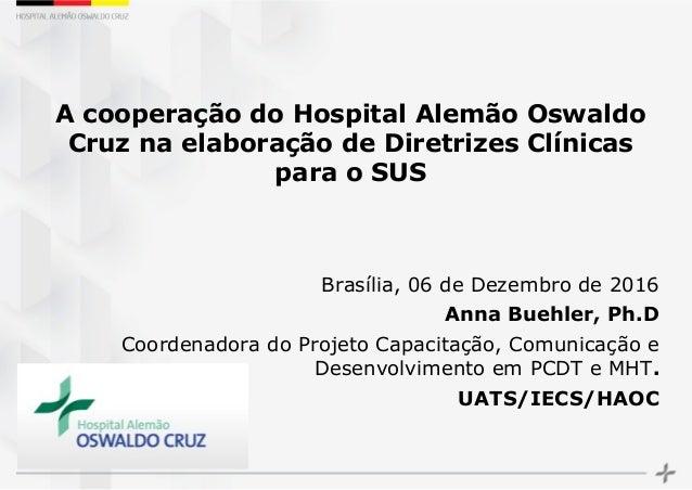 A cooperação do Hospital Alemão Oswaldo Cruz na elaboração de Diretrizes Clínicas para o SUS Brasília, 06 de Dezembro de 2...