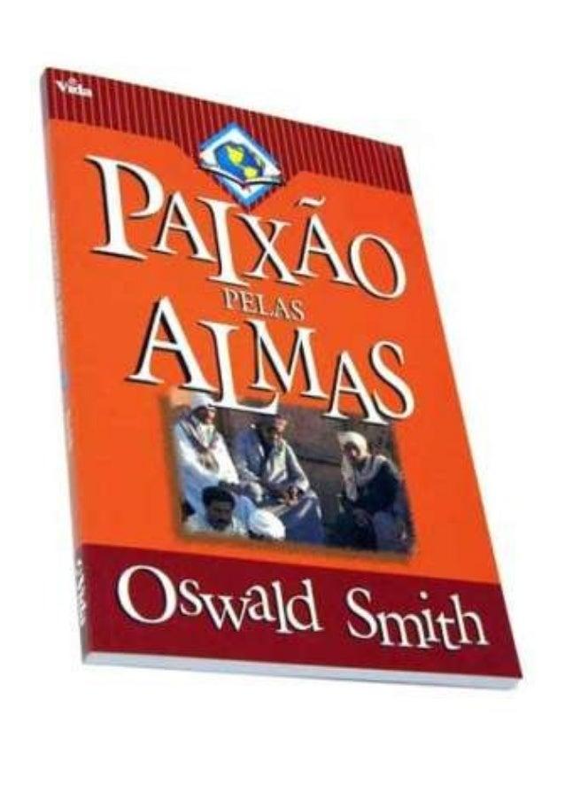 PAIXÃOPAIXÃO PELASPELAS ALMASALMAS Oswald Smith Digitado por Equipe Paixão por Almas www.semeadoresdapalavra.net Nossos e-...