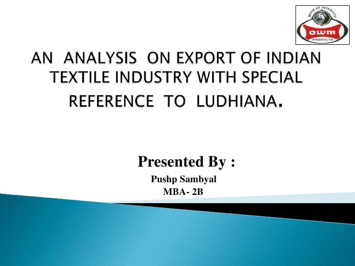 AN  ANALYSIS  ON EXPORT OF INDIAN TEXTILE INDUSTRY WITH SPECIAL REFERENCE  TO  LUDHIANA. <br />Presented By :<br />Pushp S...