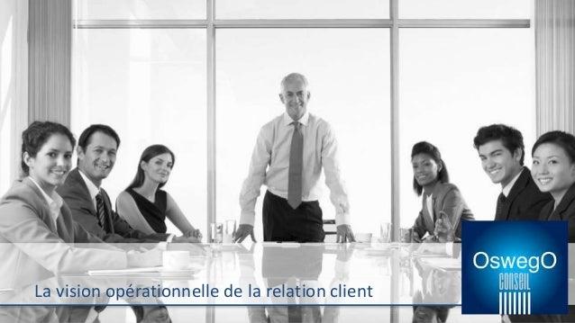 La vision opérationnelle de la relation client La vision opérationnelle de la relation client