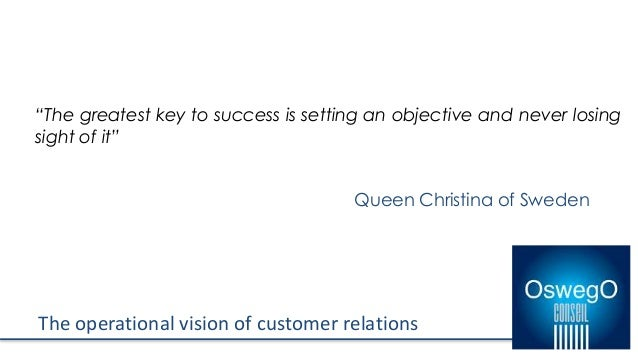 """The operational vision of customer relations """"The greatest key to success is setting an objective and never losing sight o..."""