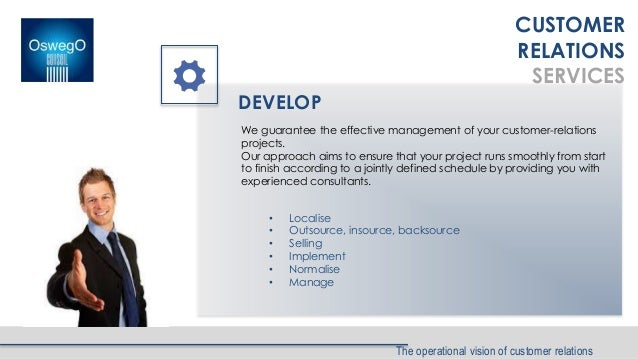 The operational vision of customer relations DEVELOP • Localise • Outsource, insource, backsource • Selling • Implement • ...