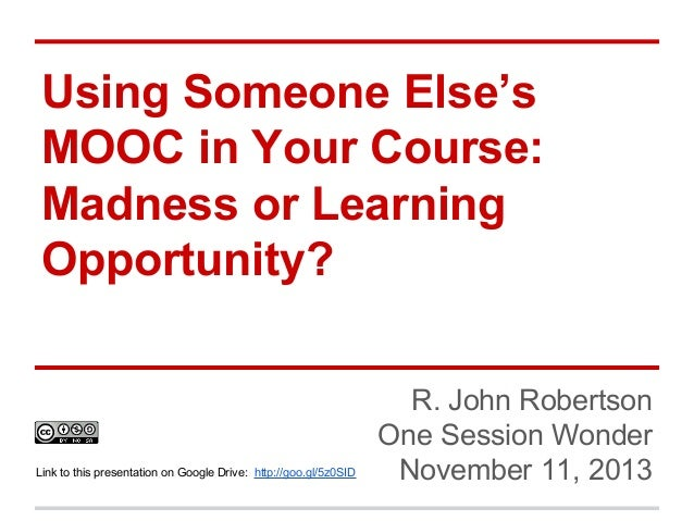 Using Someone Else's MOOC in Your Course: Madness or Learning Opportunity?  Link to this presentation on Google Drive: htt...