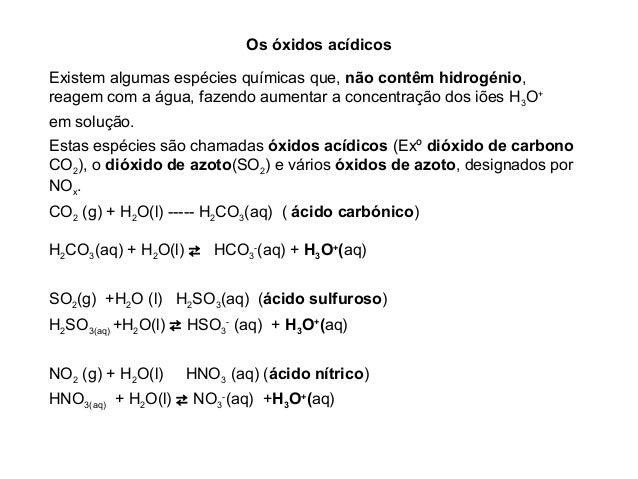 Os óxidos acídicosExistem algumas espécies químicas que, não contêm hidrogénio,reagem com a água, fazendo aumentar a conce...