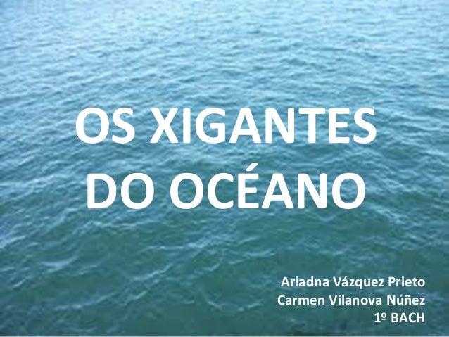 OS XIGANTES DO OCÉANO Ariadna Vázquez Prieto Carmen Vilanova Núñez 1º BACH