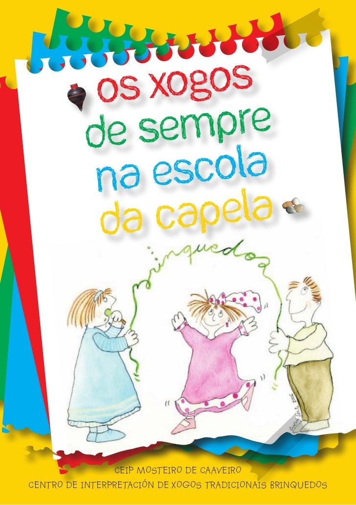 Os xogos           de sempre            na escola            da Capela                CEIP MOSTEIRO DE CAAVEIROCENTRO DE I...