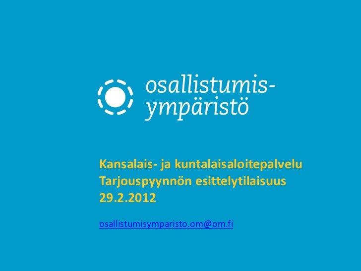 Kansalais- ja kuntalaisaloitepalveluTarjouspyynnön esittelytilaisuus29.2.2012osallistumisymparisto.om@om.fi