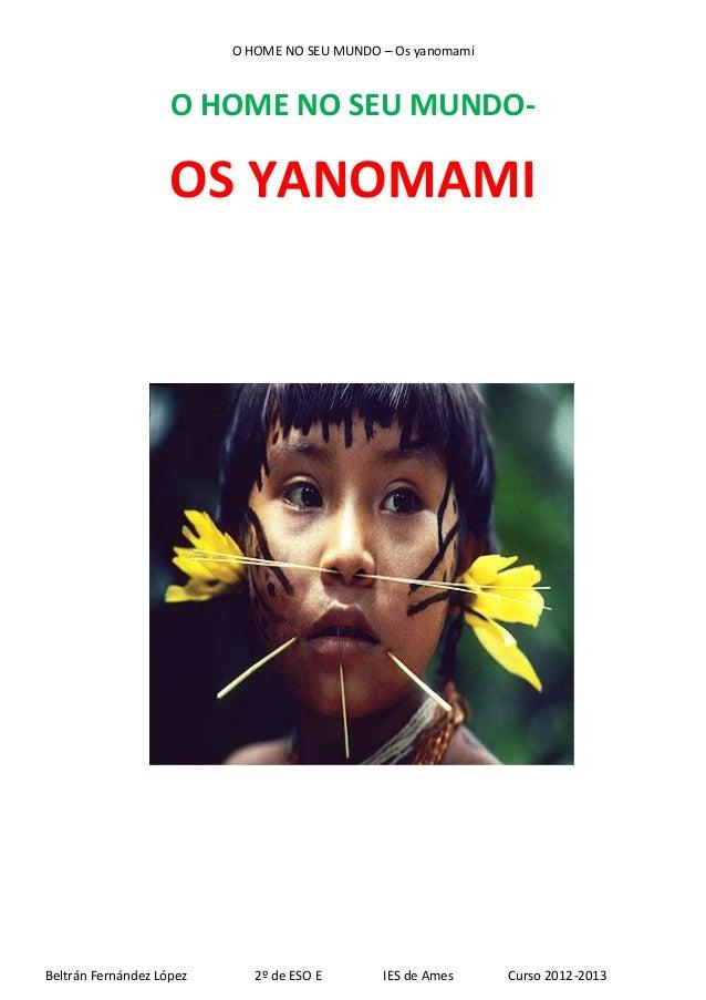 O HOME NO SEU MUNDO – Os yanomami O HOME NO SEU MUNDO- OS YANOMAMI Beltrán Fernández López 2º de ESO E IES de Ames Curso 2...