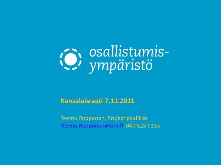 Kansalaisraati 7.11.2011 Teemu Ropponen, Projektipäälikkö [email_address] , 040 525 5153