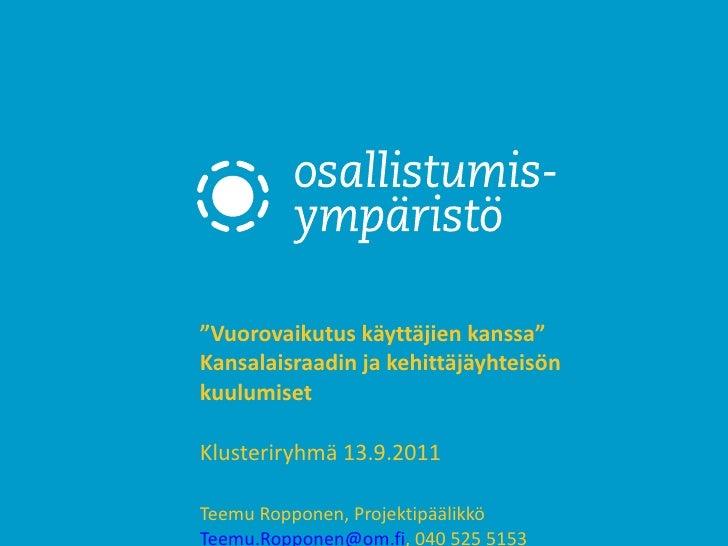 """"""" Vuorovaikutus käyttäjien kanssa"""" Kansalaisraadin ja kehittäjäyhteisön kuulumiset  Klusteriryhmä 13.9.2011  Teemu Roppone..."""