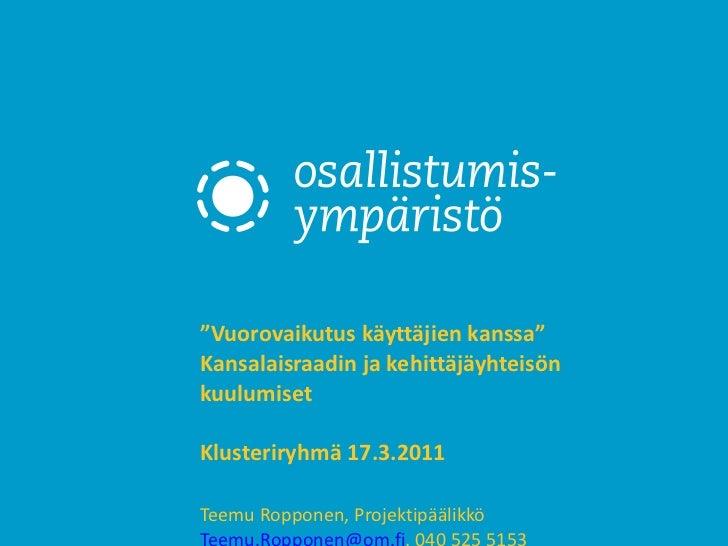 """"""" Vuorovaikutus käyttäjien kanssa"""" Kansalaisraadin ja kehittäjäyhteisön kuulumiset  Klusteriryhmä 17.3.2011  Teemu Roppone..."""