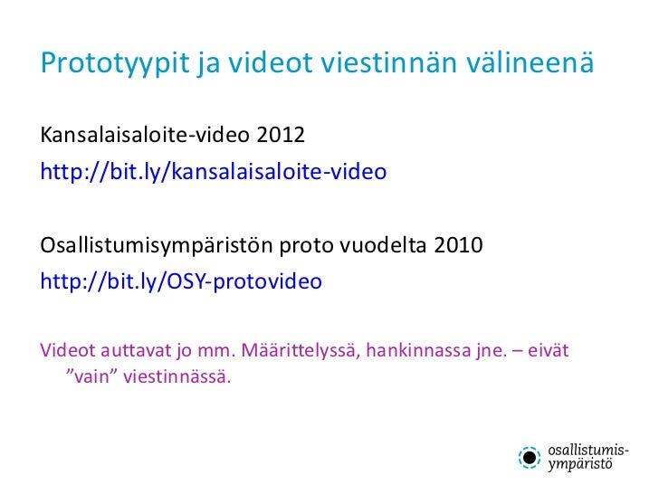 Prototyypit ja videot viestinnän välineenä <ul><li>Kansalaisaloite-video 2012 </li></ul><ul><li>http://bit.ly/kansalaisalo...