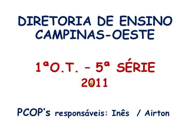 DIRETORIA DE ENSINO CAMPINAS-OESTE<br />1ªO.T. – 5ª SÉRIE <br />2011<br />PCOP'sresponsáveis: Inês  / Airton<br />