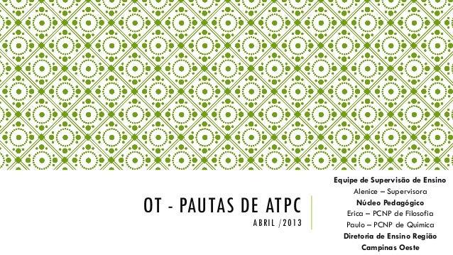 OT - PAUTAS DE ATPCABRIL /2013Equipe de Supervisão de EnsinoAlenice – SupervisoraNúcleo PedagógicoErica – PCNP de Filosofi...