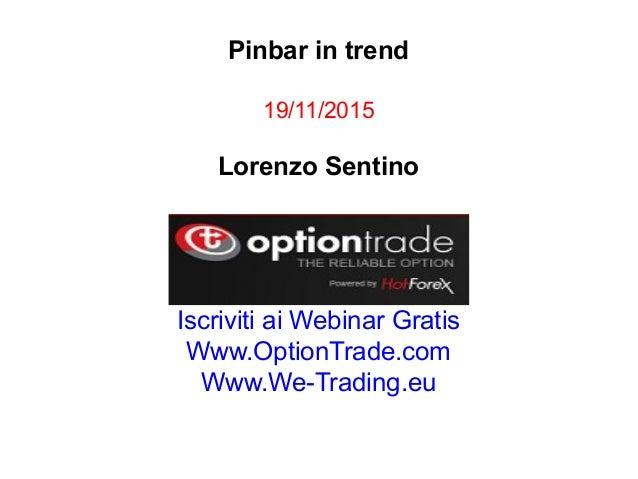Pinbar in trend 19/11/2015 Lorenzo Sentino Iscriviti ai Webinar Gratis Www.OptionTrade.com Www.We-Trading.eu