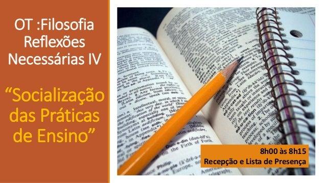 """OT :Filosofia Reflexões Necessárias IV  """"Socialização das Práticas de Ensino"""" 8h00 às 8h15 Recepção e Lista de Presença"""