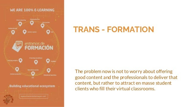TRANS - FORMATION The problem now is not to worry about offering good content and the professionals to deliver that conten...