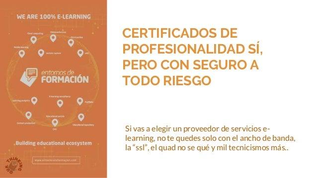 CERTIFICADOS DE PROFESIONALIDAD SÍ, PERO CON SEGURO A TODO RIESGO Si vas a elegir un proveedor de servicios e- learning, n...