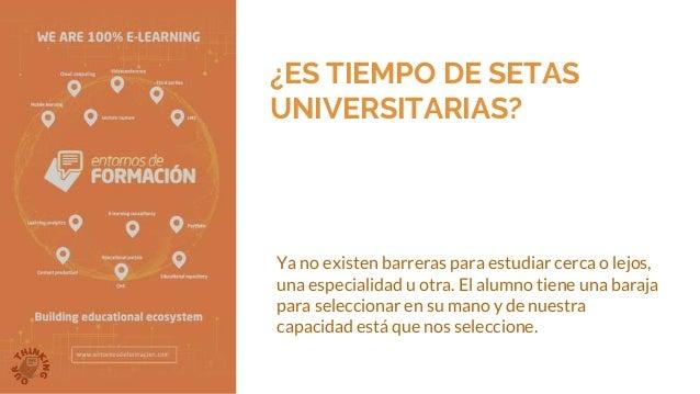 ¿ES TIEMPO DE SETAS UNIVERSITARIAS? Ya no existen barreras para estudiar cerca o lejos, una especialidad u otra. El alumno...