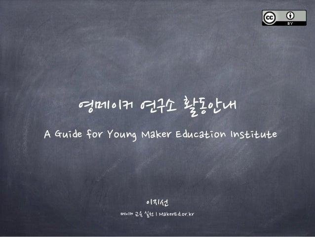 영메이커 연구소 활동안내 A Guide for Young Maker Education Institute 이지선 메이커 교육 실천 l MakerEd.or.kr