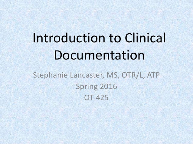 Introduction to Clinical Documentation Stephanie Lancaster, MS, OTR/L, ATP Spring 2016 OT 425