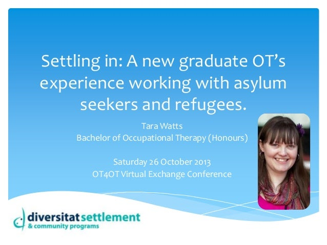 Settling in: A new graduate OT's experience working with asylum seekers and refugees. Tara Watts Bachelor of Occupational ...