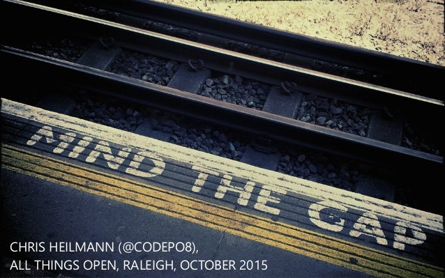 MIND THE GAP CHRIS HEILMANN (﴾@CODEPO8)﴿, ALL THINGS OPEN, RALEIGH, OCTOBER 2015