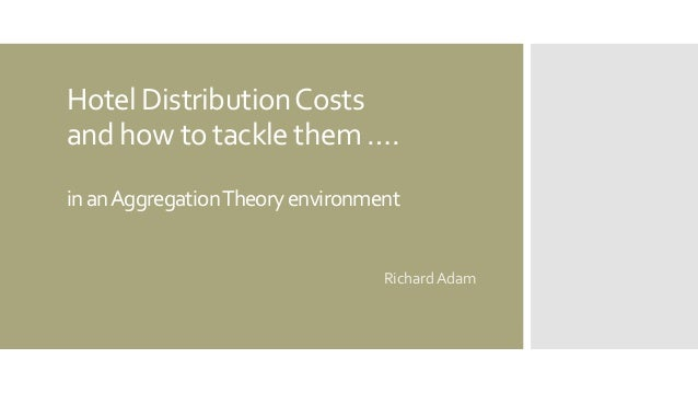 HotelDistributionCosts andhow to tacklethem…. inanAggregationTheoryenvironment Richard Adam