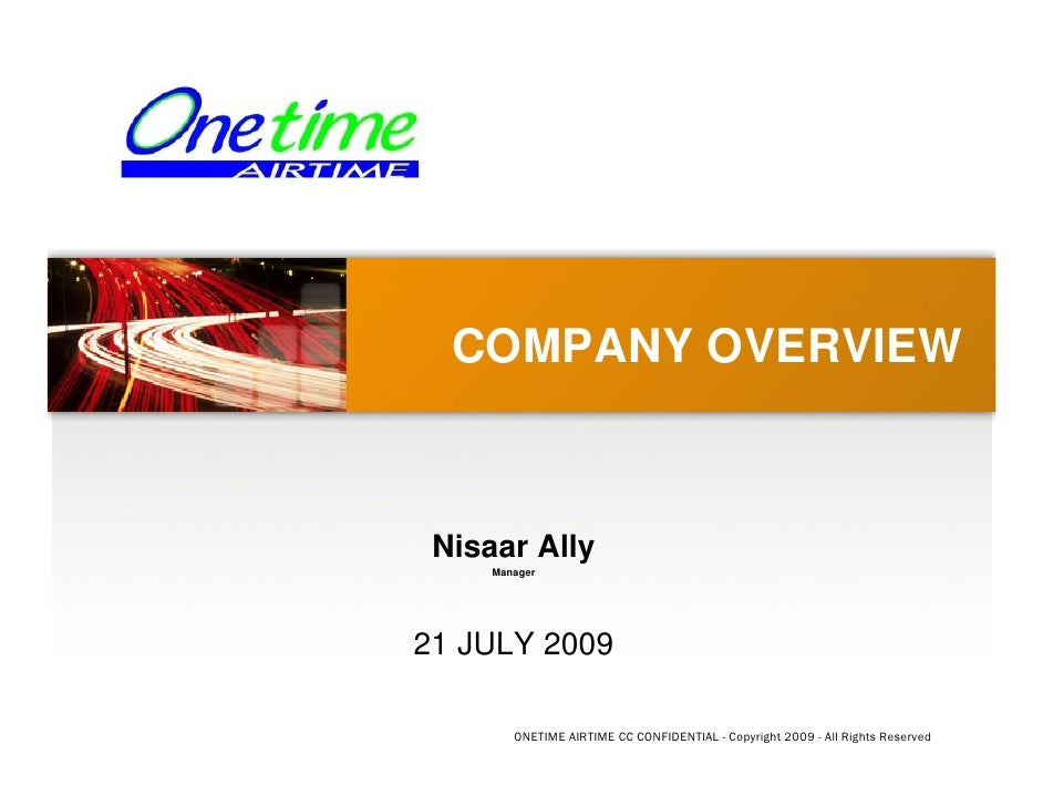 COMPANY OVERVIEW     Nisaar Ally      Manager     21 JULY 2009          ONETIME AIRTIME CC CONFIDENTIAL - Copyright 2009 -...