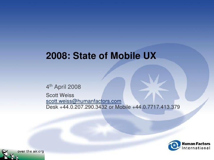 2008: State of Mobile UX   4th April 2008 Scott Weiss scott.weiss@humanfactors.com Desk +44.0.207.290.3432 or Mobile +44.0...