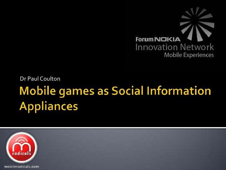 Mobile games as Social Information Appliances<br />Dr Paul Coulton<br />