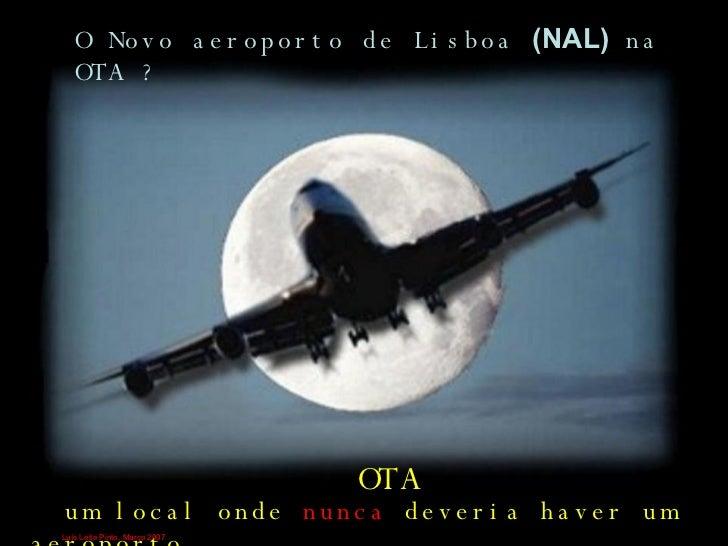 O Novo aeroporto de Lisboa  (NAL)  na OTA ? um local onde  nunca  deveria haver um aeroporto. OTA Luís Leite Pinto, Março ...