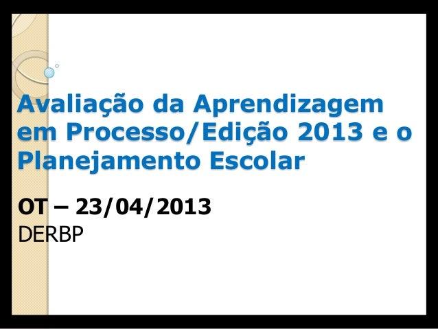 Avaliação da Aprendizagemem Processo/Edição 2013 e oPlanejamento EscolarOT – 23/04/2013DERBP