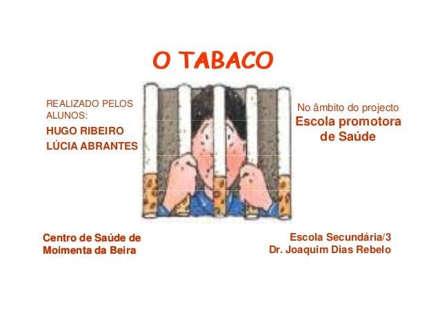 O TABACO REALIZADO PELOS ALUNOS:  HUGO RIBEIRO LÚCIA ABRANTES  Centro de Saúde de Moimenta da Beira  No âmbito do projecto...