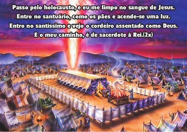Passo pelo holocausto, e eu me limpo no sangue de Jesus. Entro no santuário, como os pães e acende-se uma luz. Entro no sa...