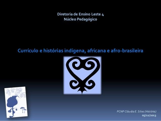 Diretoria de Ensino Leste 4 Núcleo Pedagógico  Currículo e histórias indígena, africana e afro-brasileira  PCNP Cláudia E....