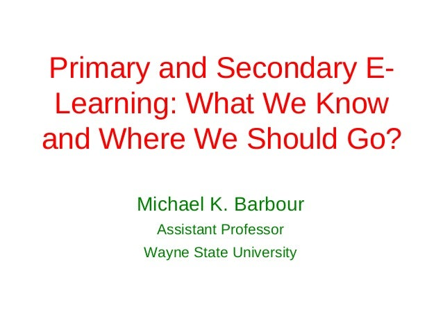 Primary and Secondary E- Learning: What We Knowand Where We Should Go?      Michael K. Barbour        Assistant Professor ...