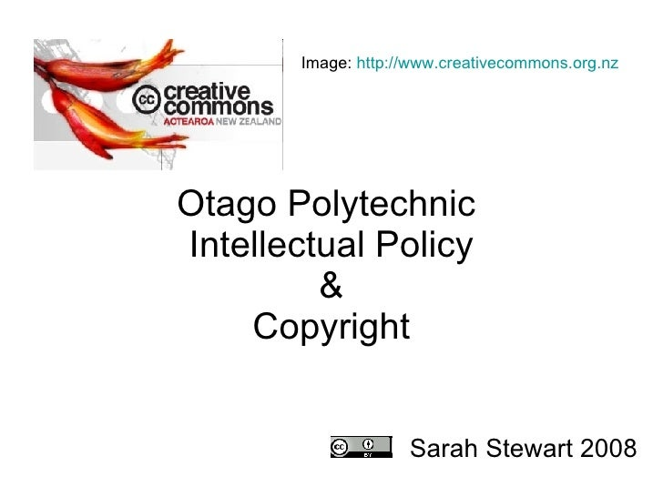 Otago Polytechnic  Intellectual Policy &  Copyright    Sarah Stewart 2008 Image:  http://www.creativecommons.org.nz