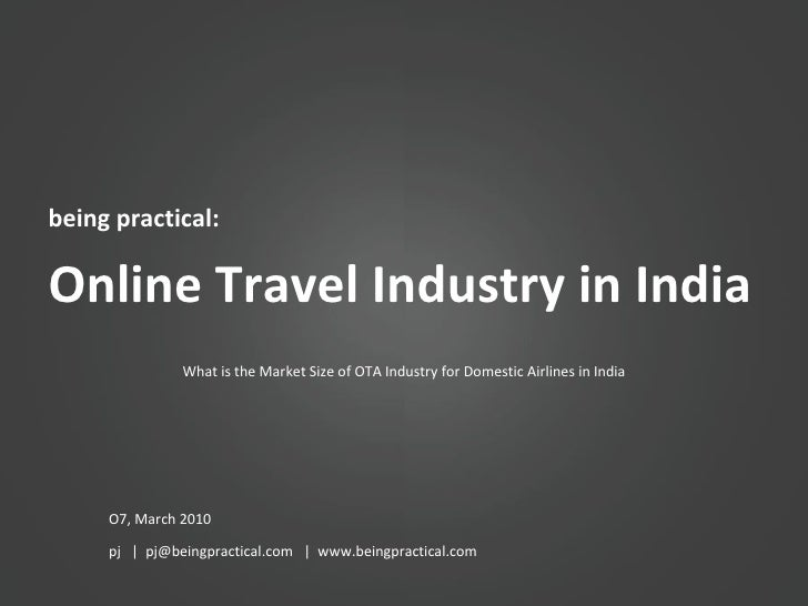 being practical: Online Travel Industry in India O7, March 2010 pj  |  pj@beingpractical.com  |  www.beingpractical.com Wh...