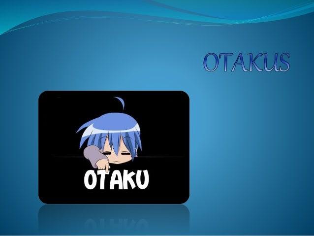 ORIGEN:  El termino Otaku proviene de la cultura japonesa, donde se  refiere a las personas con demasiada obsesión por alg...