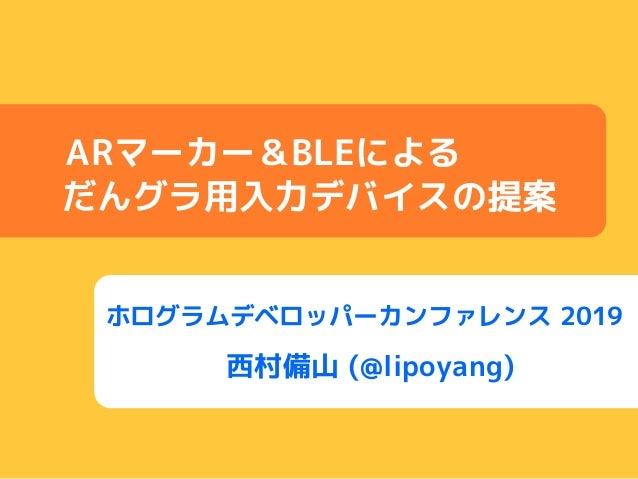 ホログラムデベロッパーカンファレンス 2019 西村備山 (@lipoyang) ARマーカー&BLEによる だんグラ用入力デバイスの提案