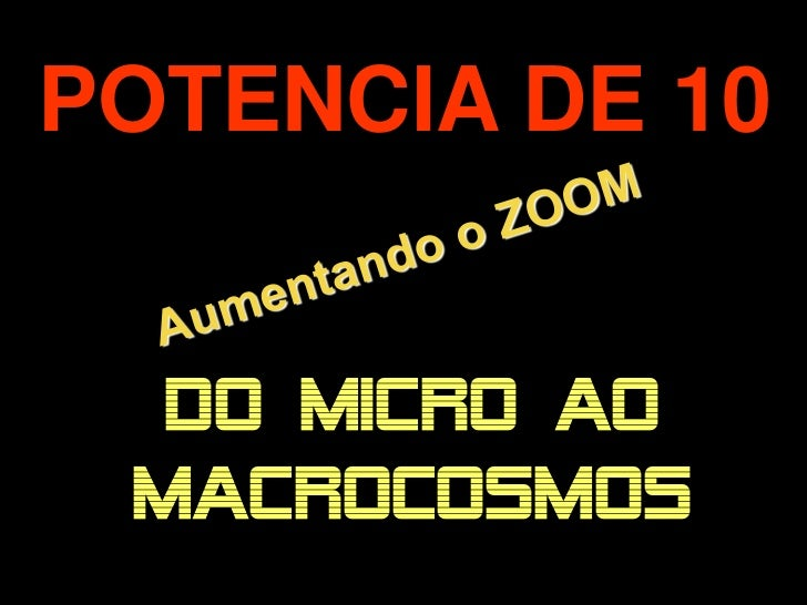 POTENCIA DE 10      DO MICRO AO.     MACROCOSMOS