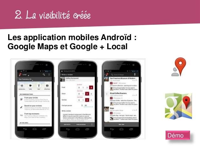 2. La visibilité crééeLes application mobiles Androïd :Google Maps et Google + Local                                    Démo