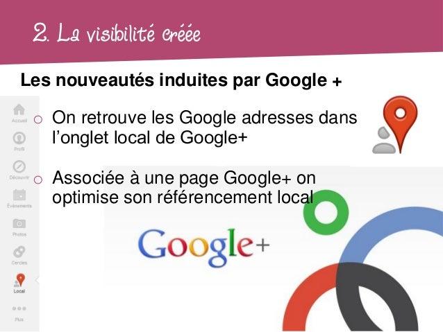 2. La visibilité crééeLes nouveautés induites par Google + o On retrouve les Google adresses dans   l'onglet local de Goog...