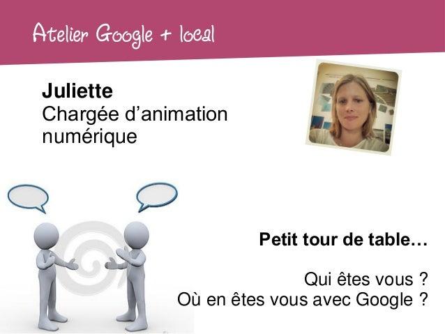 Atelier Google + local Juliette Chargée d'animation numérique                          Petit tour de table…               ...